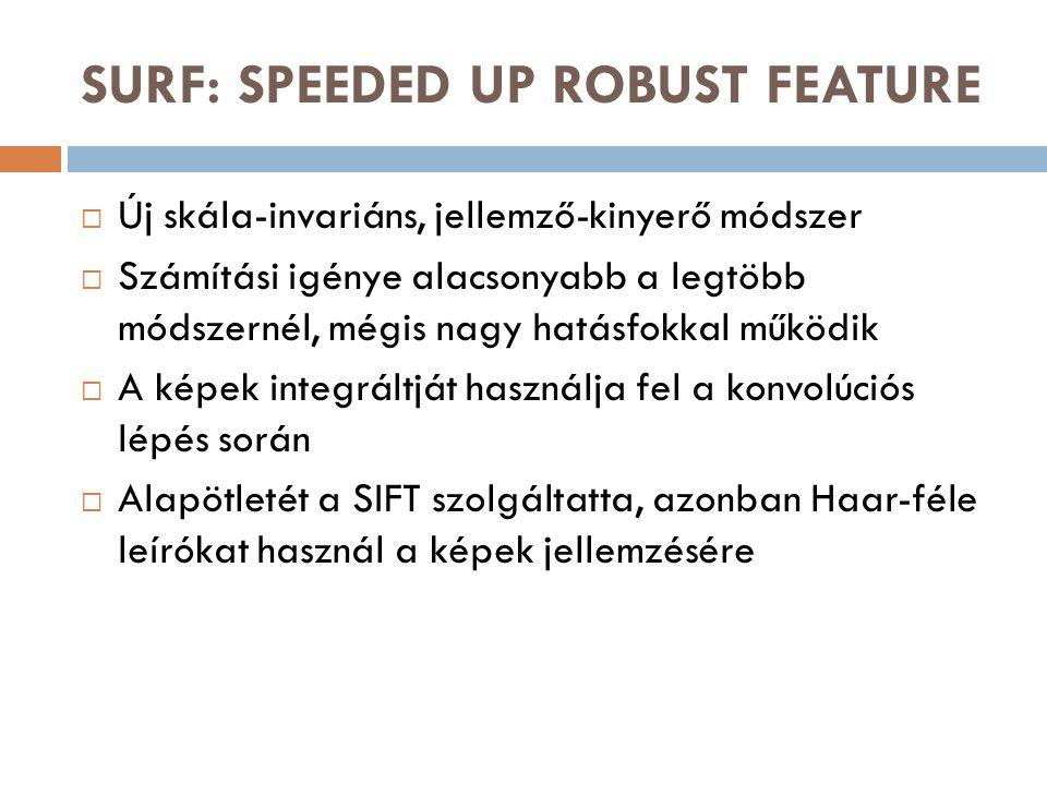 SURF: SPEEDED UP ROBUST FEATURE  Új skála-invariáns, jellemző-kinyerő módszer  Számítási igénye alacsonyabb a legtöbb módszernél, mégis nagy hatásfokkal működik  A képek integráltját használja fel a konvolúciós lépés során  Alapötletét a SIFT szolgáltatta, azonban Haar-féle leírókat használ a képek jellemzésére
