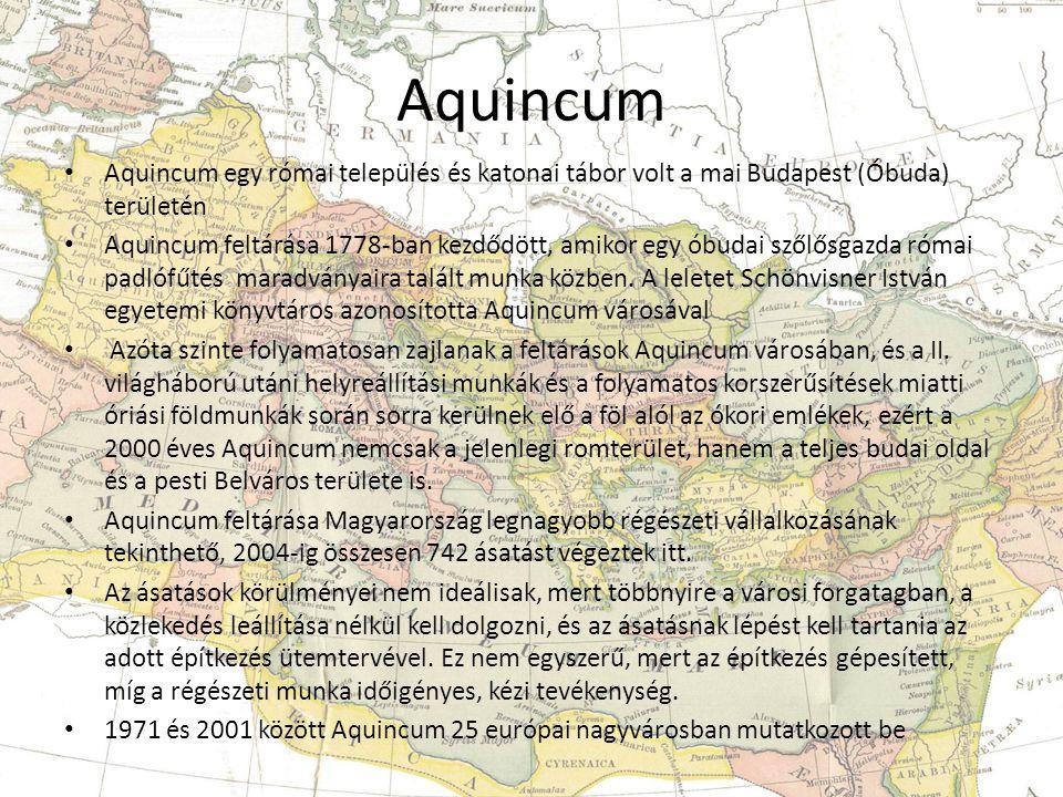 Aquincum • Aquincum egy római település és katonai tábor volt a mai Budapest (Óbuda) területén • Aquincum feltárása 1778-ban kezdődött, amikor egy óbudai szőlősgazda római padlófűtés maradványaira talált munka közben.