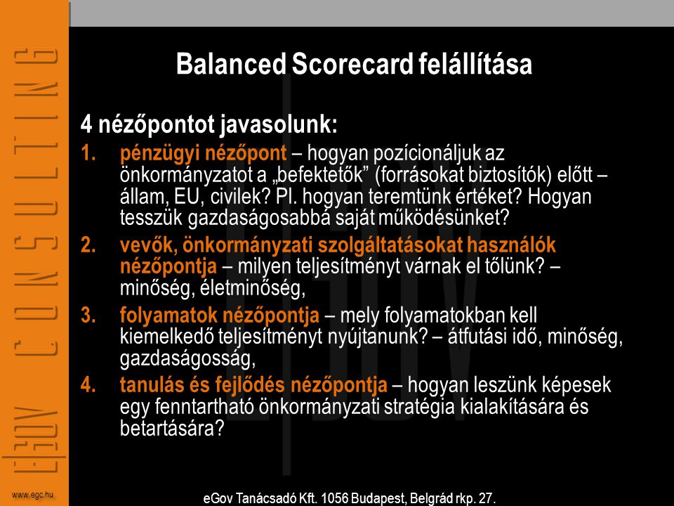 eGov Tanácsadó Kft. 1056 Budapest, Belgrád rkp. 27. www.egc.hu Balanced Scorecard felállítása 4 nézőpontot javasolunk: 1. pénzügyi nézőpont – hogyan p
