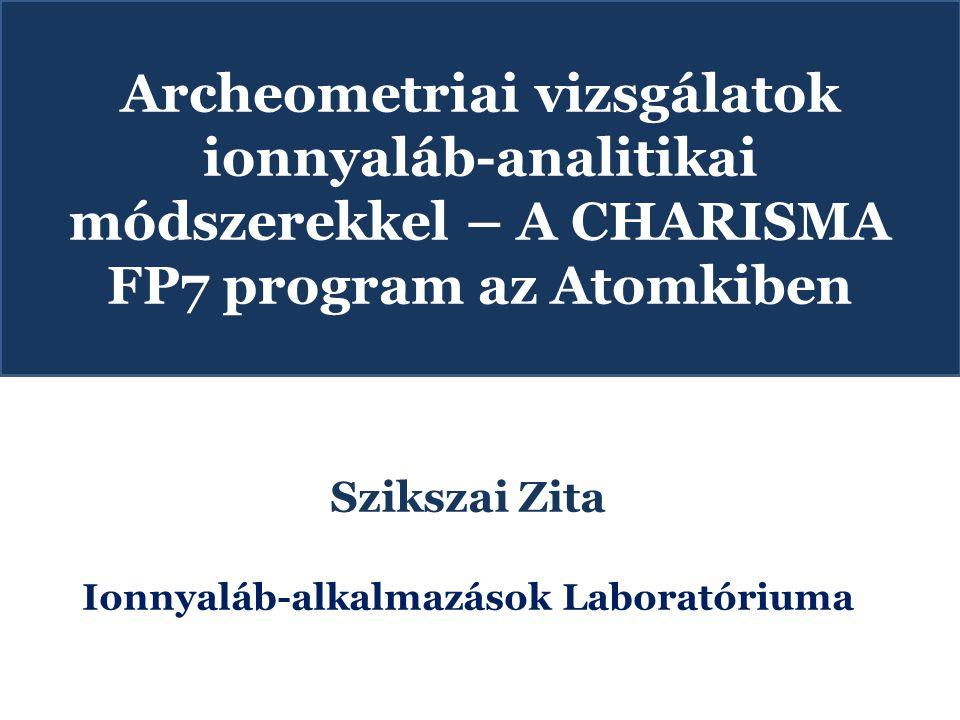 Archeometriai vizsgálatok ionnyaláb-analitikai módszerekkel – A CHARISMA FP7 program az Atomkiben Szikszai Zita Ionnyaláb-alkalmazások Laboratóriuma
