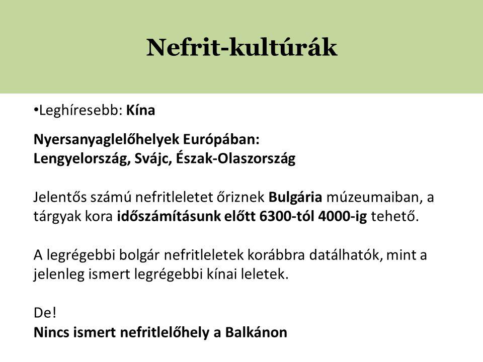 Nefrit-kultúrák • Leghíresebb: Kína Nyersanyaglelőhelyek Európában: Lengyelország, Svájc, Észak-Olaszország Jelentős számú nefritleletet őriznek Bulgária múzeumaiban, a tárgyak kora időszámításunk előtt 6300-tól 4000-ig tehető.