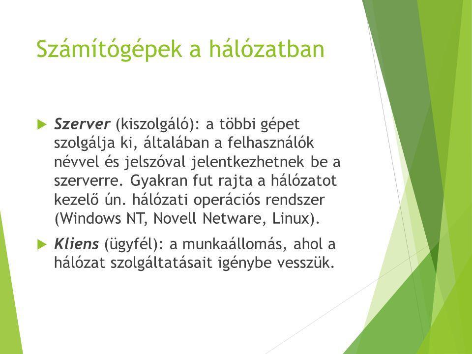 Számítógépek a hálózatban  Szerver (kiszolgáló): a többi gépet szolgálja ki, általában a felhasználók névvel és jelszóval jelentkezhetnek be a szerve