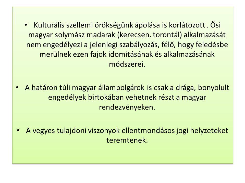 • Kulturális szellemi örökségünk ápolása is korlátozott. Ősi magyar solymász madarak (kerecsen. torontál) alkalmazását nem engedélyezi a jelenlegi sza