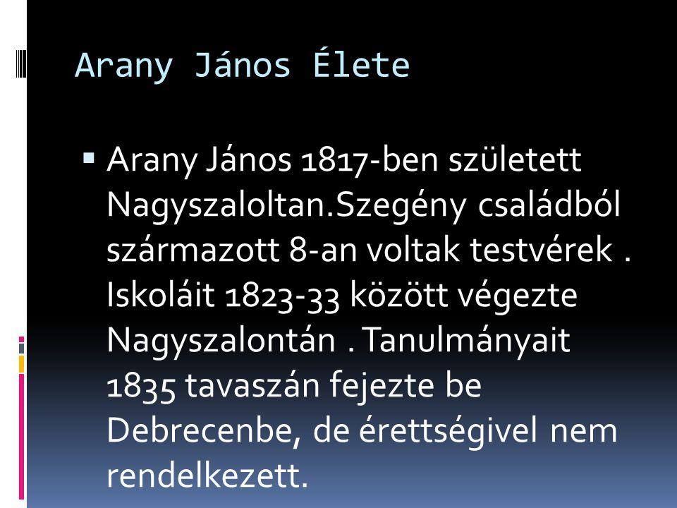Arany János Élete  Arany János 1817-ben született Nagyszaloltan.Szegény családból származott 8-an voltak testvérek. Iskoláit 1823-33 között végezte N