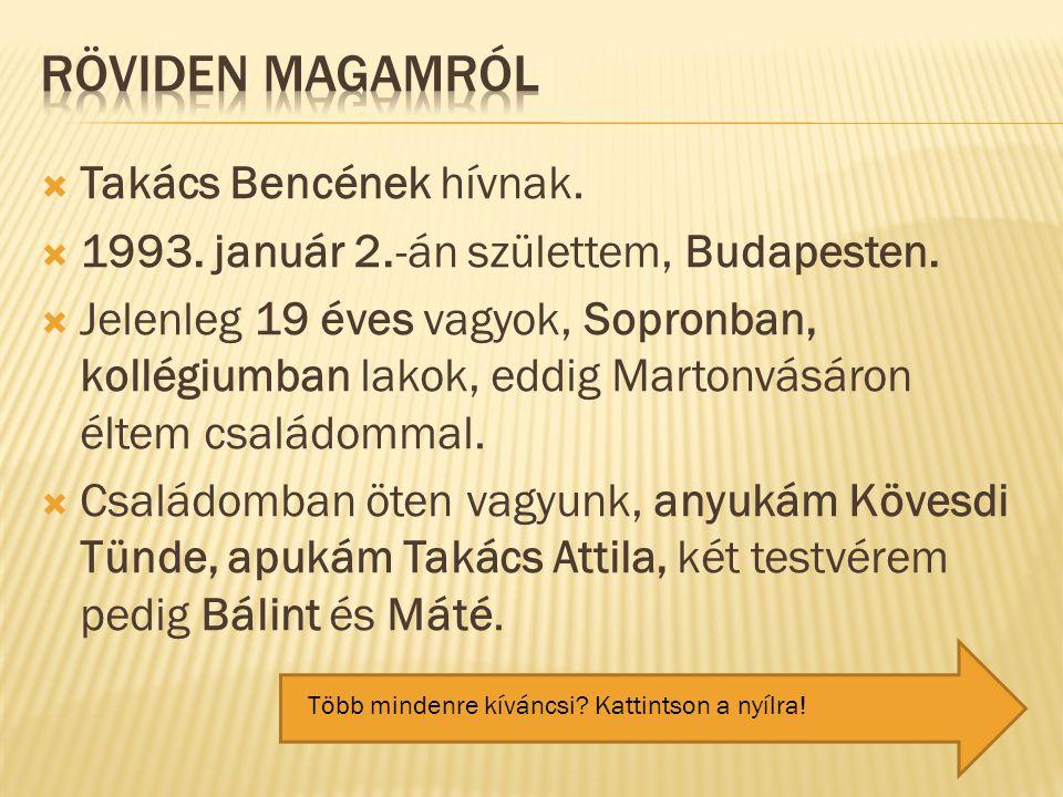  Takács Bencének hívnak.  1993. január 2.-án születtem, Budapesten.  Jelenleg 19 éves vagyok, Sopronban, kollégiumban lakok, eddig Martonvásáron él