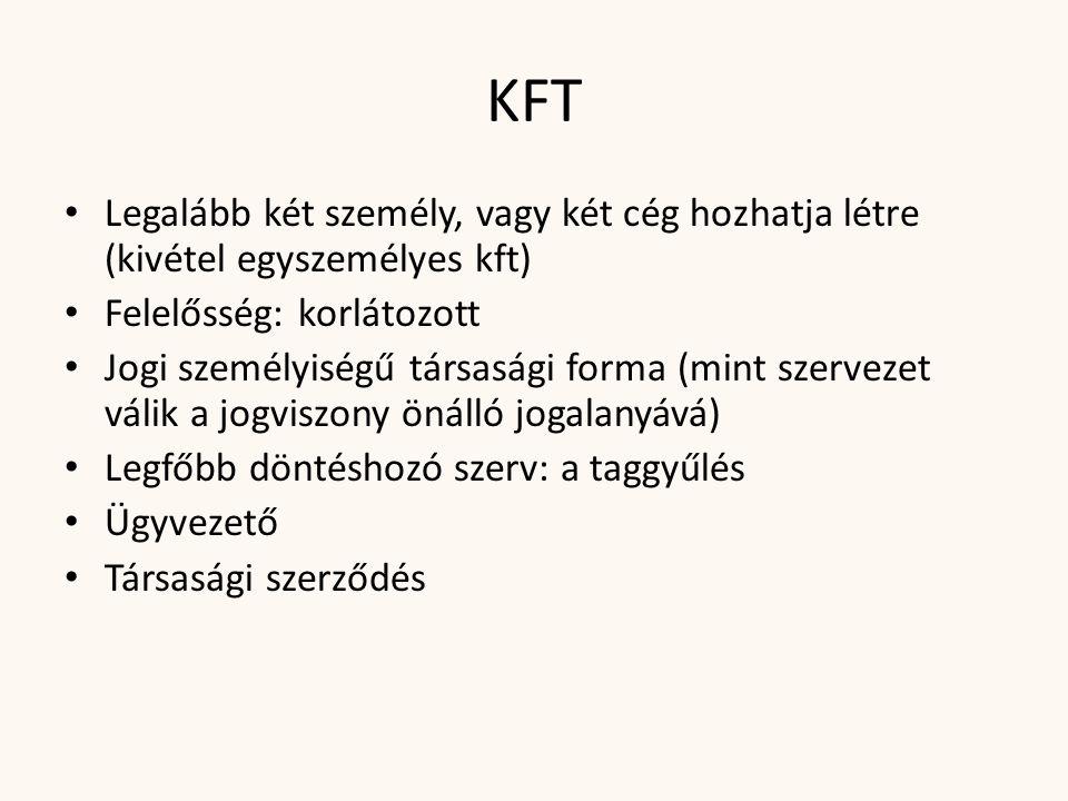 KFT • Legalább két személy, vagy két cég hozhatja létre (kivétel egyszemélyes kft) • Felelősség: korlátozott • Jogi személyiségű társasági forma (mint szervezet válik a jogviszony önálló jogalanyává) • Legfőbb döntéshozó szerv: a taggyűlés • Ügyvezető • Társasági szerződés
