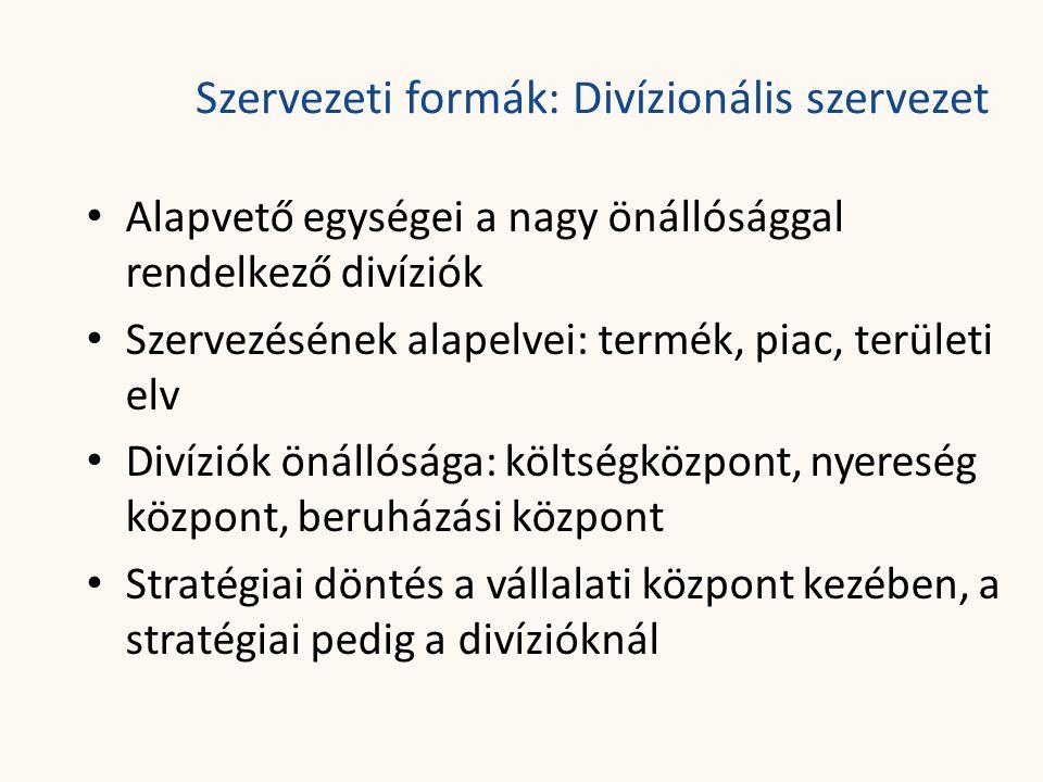 Szervezeti formák: Divízionális szervezet • Alapvető egységei a nagy önállósággal rendelkező divíziók • Szervezésének alapelvei: termék, piac, területi elv • Divíziók önállósága: költségközpont, nyereség központ, beruházási központ • Stratégiai döntés a vállalati központ kezében, a stratégiai pedig a divízióknál
