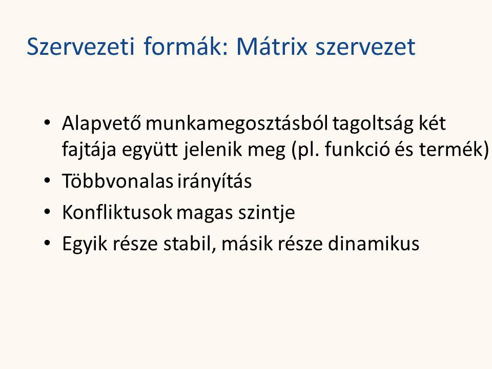 Szervezeti formák: Mátrix szervezet • Alapvető munkamegosztásból tagoltság két fajtája együtt jelenik meg (pl. funkció és termék) • Többvonalas irányí