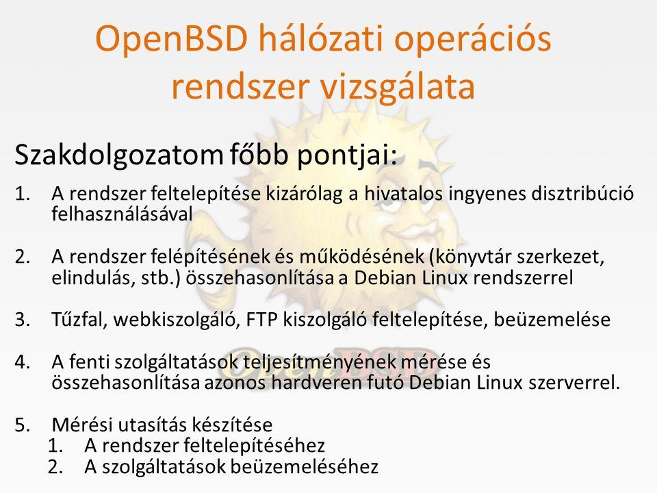OpenBSD hálózati operációs rendszer vizsgálata Mérések és mérési eredmények CPU kihasználtság és késleltetés növekedése OpenBSDA szerver CPU kihasználtságaA szerver elérési ideje Tűzfal teszt[%]szórása msec alap állapot (idle)000,230 1.000 csomag/sec1,990,640,23 2.000 csomag/sec4,271,030,254 4.000 csomag/sec7,593,140,264 8.000 csomag/sec13,541,470,266 16.000 csomag/sec20,132,550,271 32.000 csomag/sec28,953,010,272 64.000 csomag/sec43,721,970,285 128.000 csomag/sec98,271,010,338 256.000 csomag/sec100,00024,232 DebianA szerver CPU kihasználtságaA szerver elérési ideje Tűzfal teszt[%]szórása msec alap állapot (idle)000,250 1.000 csomag/sec0,640,390,250 2.000 csomag/sec1,000,590,251 4.000 csomag/sec2,000,500,252 8.000 csomag/sec3,230,750,252 16.000 csomag/sec6,021,160,255 32.000 csomag/sec10,721,900,258 64.000 csomag/sec21,352,580,260 128.000 csomag/sec62,210,860,279 256.000 csomag/sec85,152,628,794