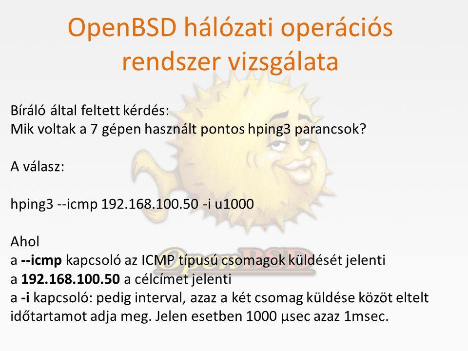 OpenBSD hálózati operációs rendszer vizsgálata Bíráló által feltett kérdés: Mik voltak a 7 gépen használt pontos hping3 parancsok? A válasz: hping3 --