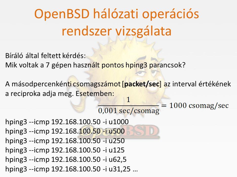 OpenBSD hálózati operációs rendszer vizsgálata Bíráló által feltett kérdés: Mik voltak a 7 gépen használt pontos hping3 parancsok? A másodpercenkénti