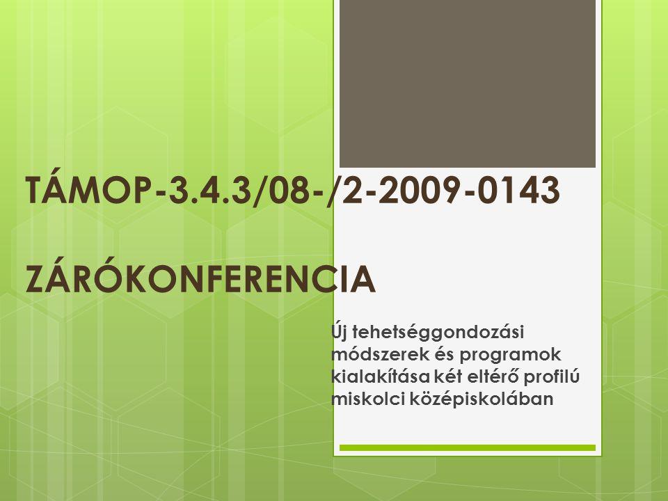 TÁMOP-3.4.3/08-/2-2009-0143 ZÁRÓKONFERENCIA Új tehetséggondozási módszerek és programok kialakítása két eltérő profilú miskolci középiskolában