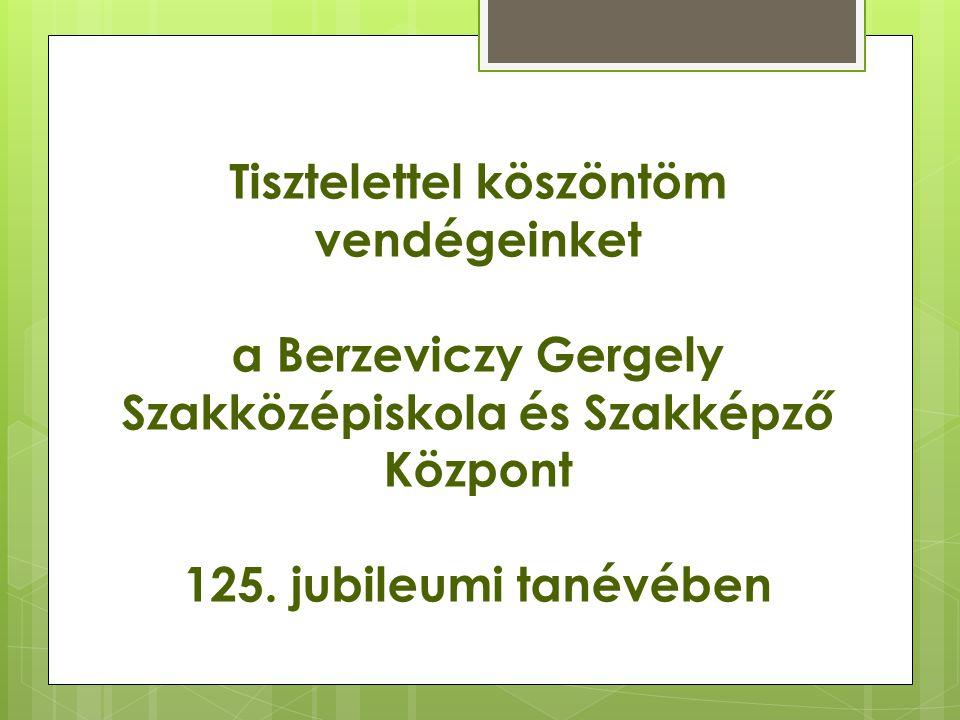 Tisztelettel köszöntöm vendégeinket a Berzeviczy Gergely Szakközépiskola és Szakképző Központ 125. jubileumi tanévében