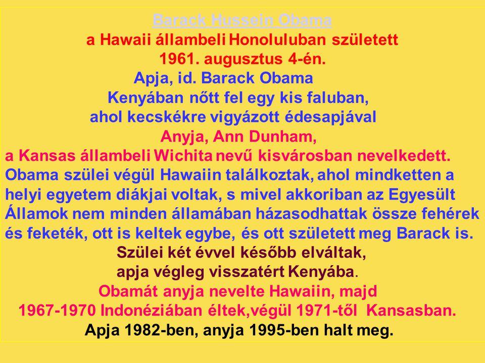 Barack Hussein Obama a Hawaii állambeli Honoluluban született 1961. augusztus 4-én. Apja, id. Barack Obama Kenyában nőtt fel egy kis faluban, ahol kec