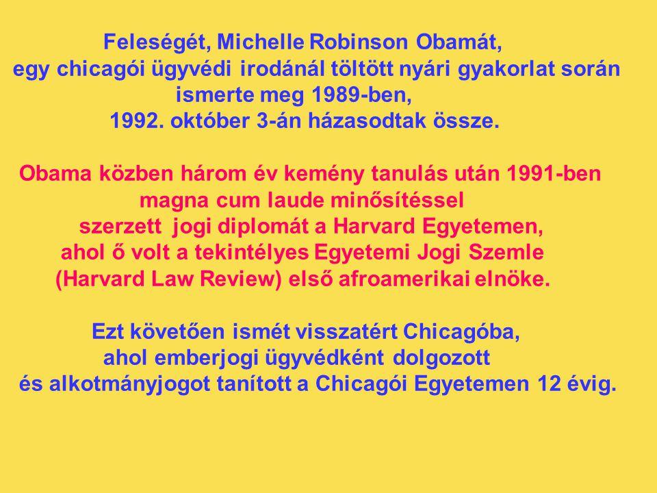 Feleségét, Michelle Robinson Obamát, egy chicagói ügyvédi irodánál töltött nyári gyakorlat során ismerte meg 1989-ben, 1992. október 3-án házasodtak ö