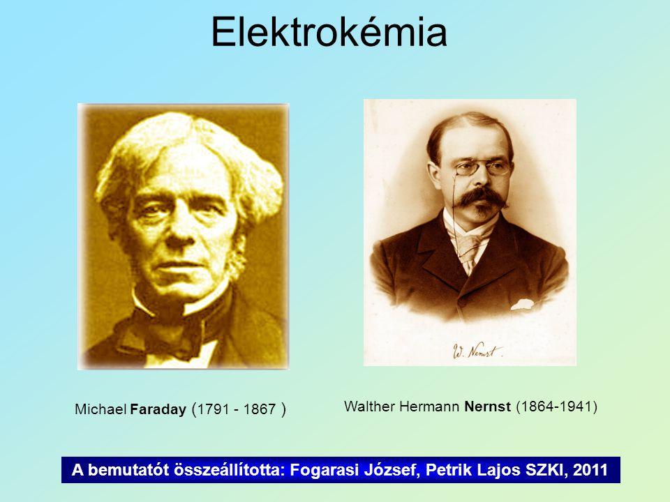 Elektrokémia Michael Faraday ( 1791 - 1867 ) Walther Hermann Nernst (1864-1941) A bemutatót összeállította: Fogarasi József, Petrik Lajos SZKI, 2011