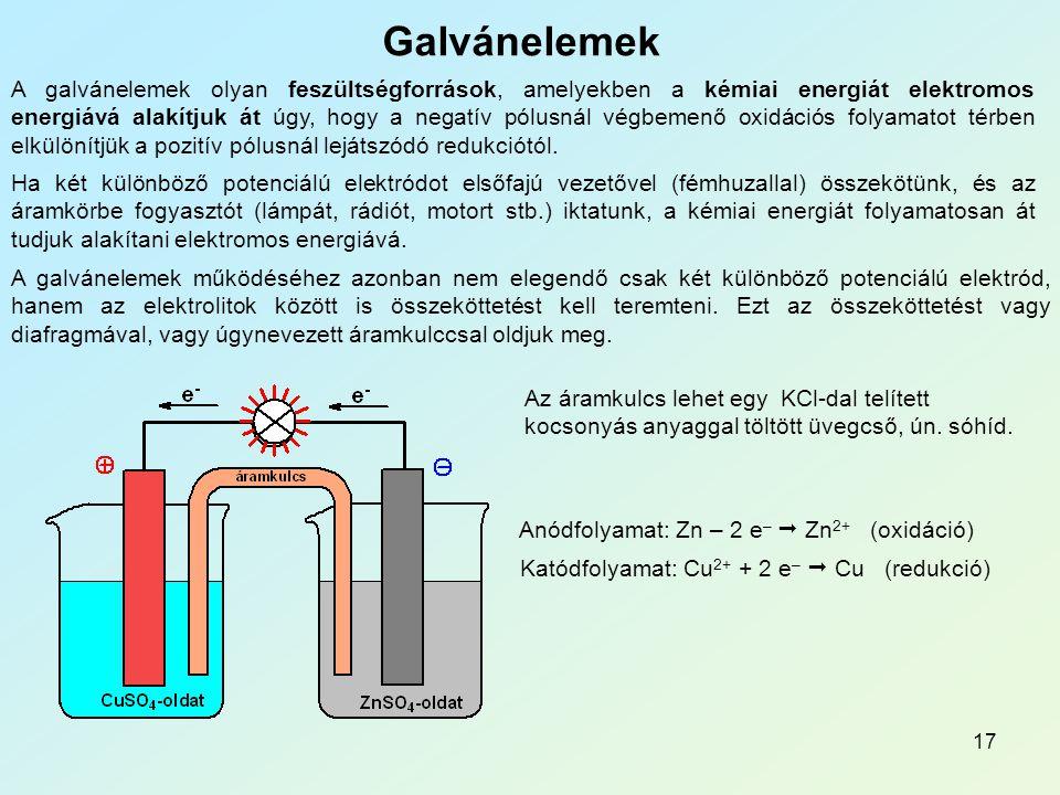17 Galvánelemek A galvánelemek olyan feszültségforrások, amelyekben a kémiai energiát elektromos energiává alakítjuk át úgy, hogy a negatív pólusnál végbemenő oxidációs folyamatot térben elkülönítjük a pozitív pólusnál lejátszódó redukciótól.