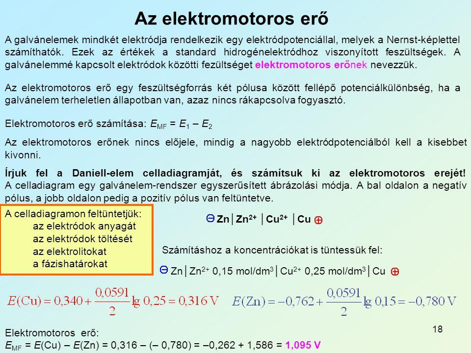 18 Az elektromotoros erő A galvánelemek mindkét elektródja rendelkezik egy elektródpotenciállal, melyek a Nernst-képlettel számíthatók.