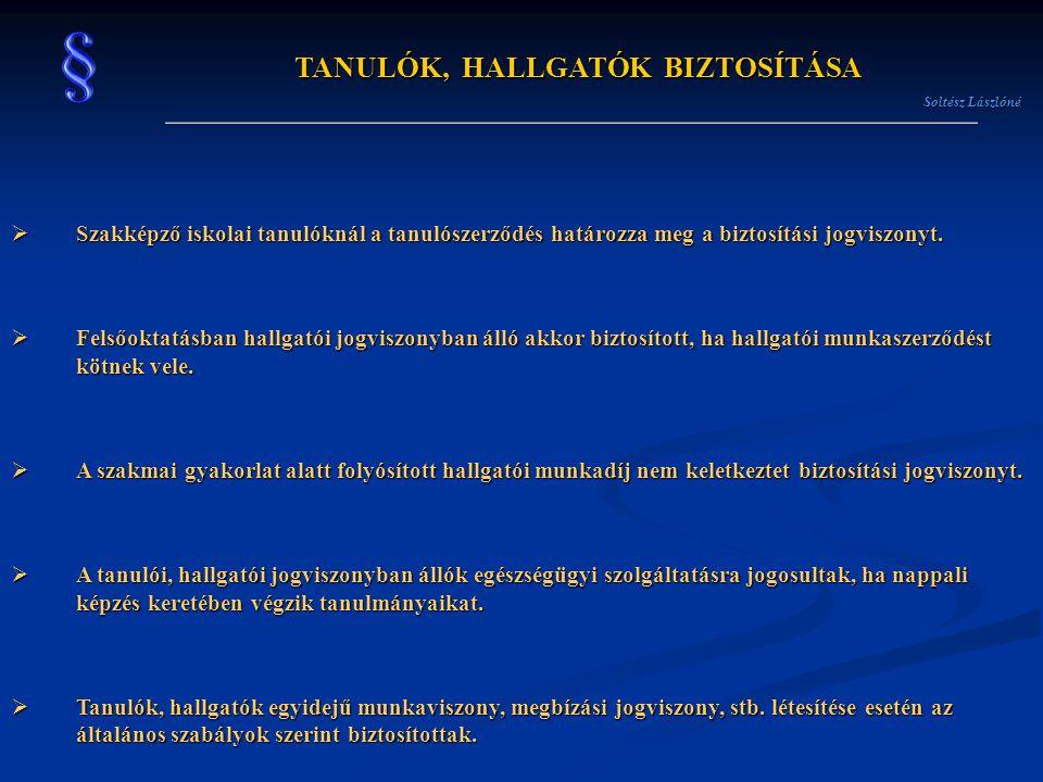TANULÓK, HALLGATÓK BIZTOSÍTÁSA Soltész Lászlóné  Szakképző iskolai tanulóknál a tanulószerződés határozza meg a biztosítási jogviszonyt.  Felsőoktat