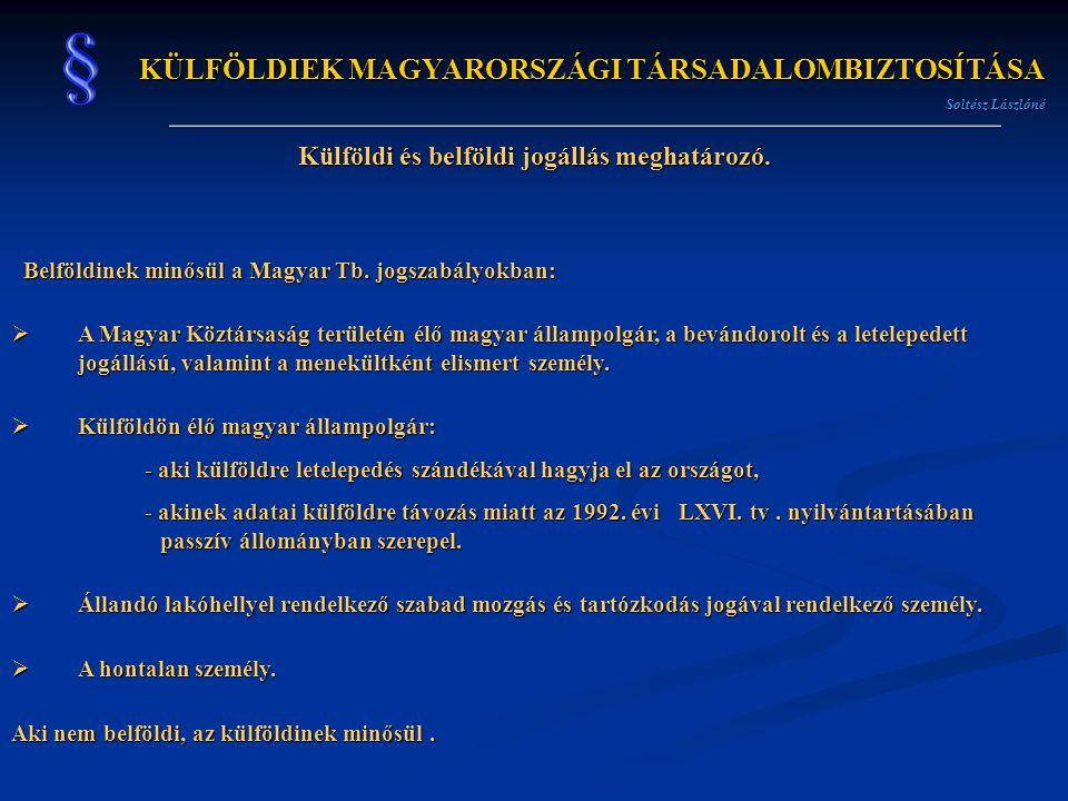 KÜLFÖLDIEK MAGYARORSZÁGI TÁRSADALOMBIZTOSÍTÁSA Soltész Lászlóné Külföldi és belföldi jogállás meghatározó. Belföldinek minősül a Magyar Tb. jogszabály