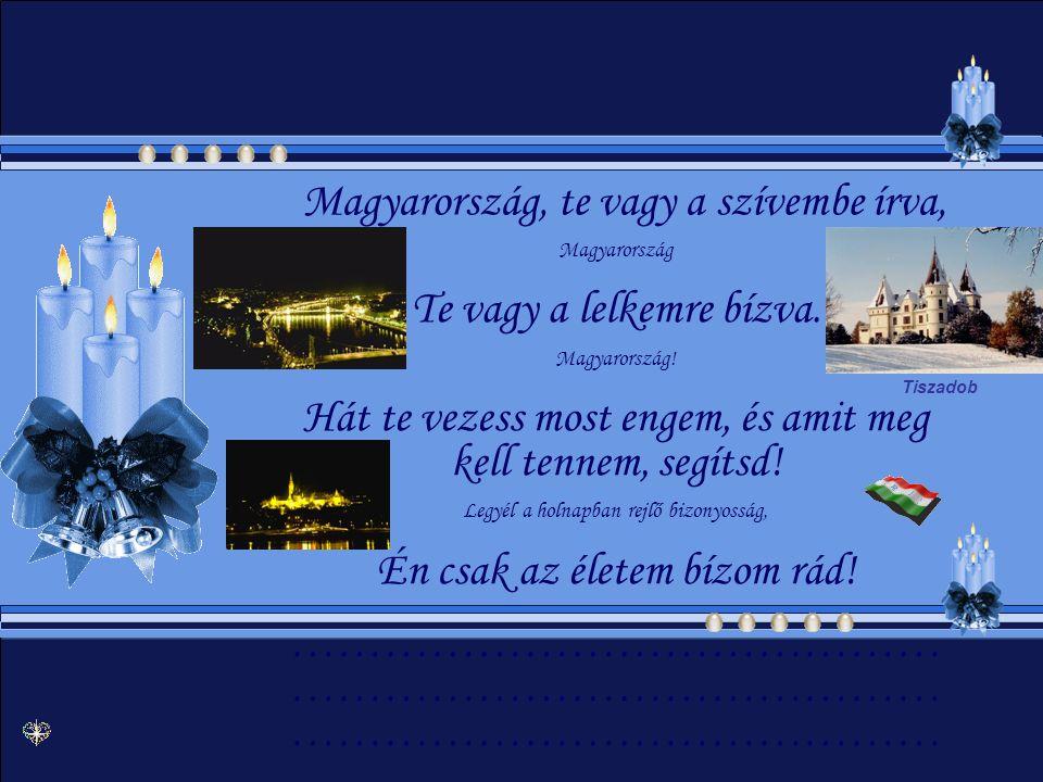 Magyarország, te vagy a szívembe írva, Magyarország Te vagy a lelkemre bízva.