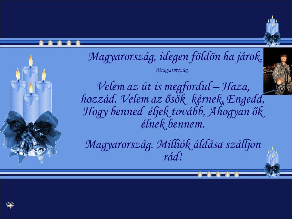 Magyarország, idegen földön ha járok, Magyarország, Velem az út is megfordul – Haza, hozzád.