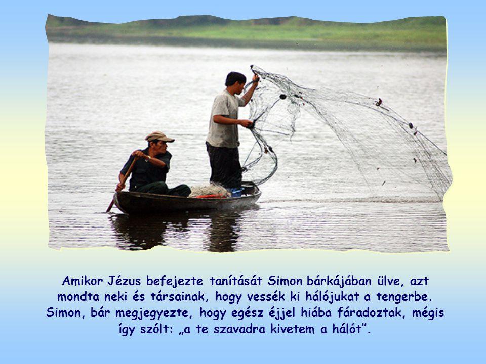 Amikor Jézus befejezte tanítását Simon bárkájában ülve, azt mondta neki és társainak, hogy vessék ki hálójukat a tengerbe.