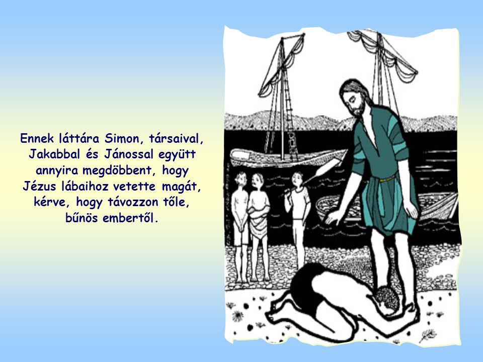 Ennek láttára Simon, társaival, Jakabbal és Jánossal együtt annyira megdöbbent, hogy Jézus lábaihoz vetette magát, kérve, hogy távozzon tőle, bűnös embertől.