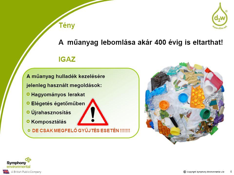 A British Public Company Copyright Symphony Environmental Ltd Tény A műanyag lebomlása akár 400 évig is eltarthat! IGAZ A műanyag hulladék kezelésére