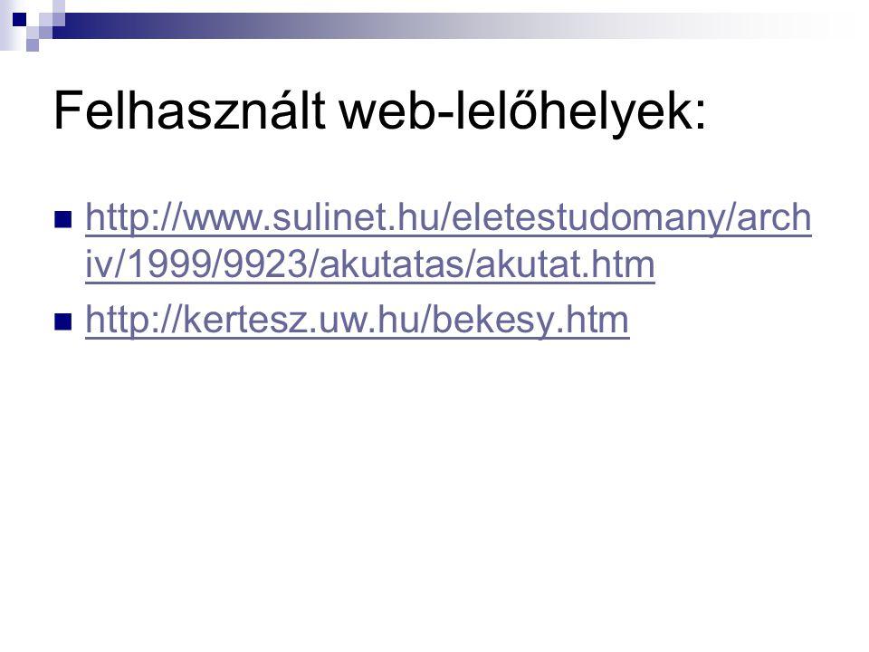 Felhasznált web-lelőhelyek:  http://www.sulinet.hu/eletestudomany/arch iv/1999/9923/akutatas/akutat.htm http://www.sulinet.hu/eletestudomany/arch iv/1999/9923/akutatas/akutat.htm  http://kertesz.uw.hu/bekesy.htm http://kertesz.uw.hu/bekesy.htm