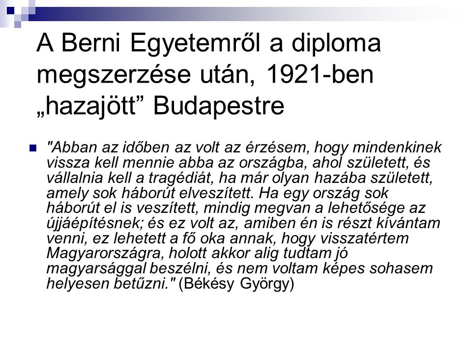 """A Berni Egyetemről a diploma megszerzése után, 1921-ben """"hazajött Budapestre  Abban az időben az volt az érzésem, hogy mindenkinek vissza kell mennie abba az országba, ahol született, és vállalnia kell a tragédiát, ha már olyan hazába született, amely sok háborút elveszített."""