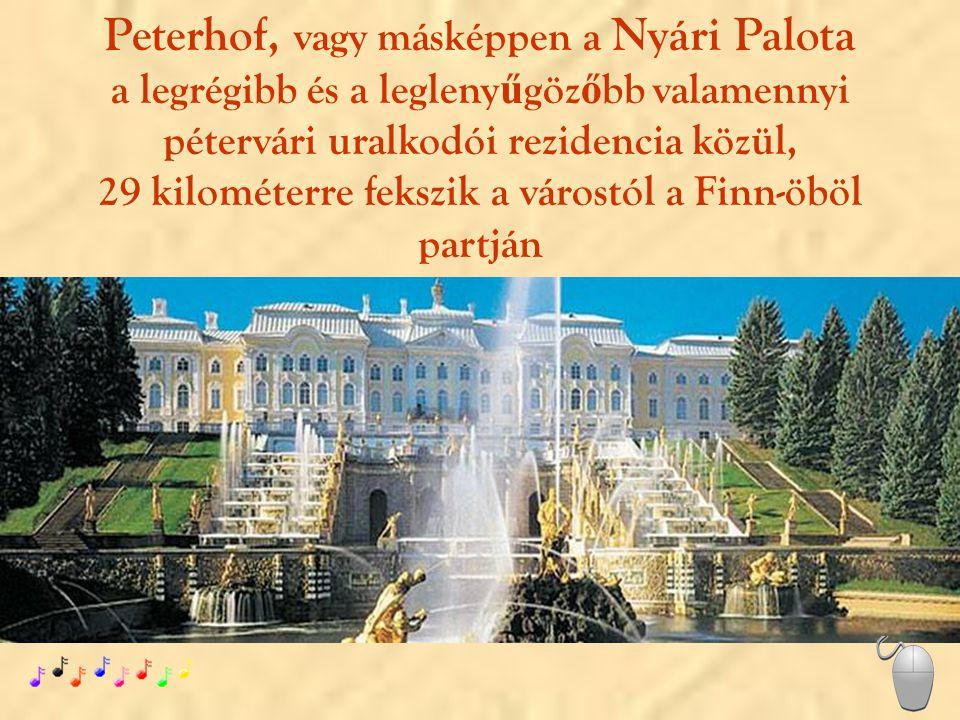 Peterhof, vagy másképpen a Nyári Palota a legrégibb és a legleny ű göz ő bb valamennyi pétervári uralkodói rezidencia közül, 29 kilométerre fekszik a várostól a Finn-öböl partján