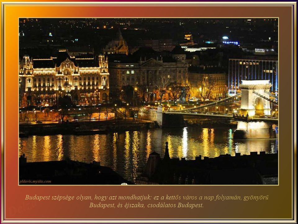 Budapest szépsége olyan, hogy azt mondhatjuk: ez a kettős város a nap folyamán, gyönyör ű Budapest, és éjszaka, csodálatos Budapest.