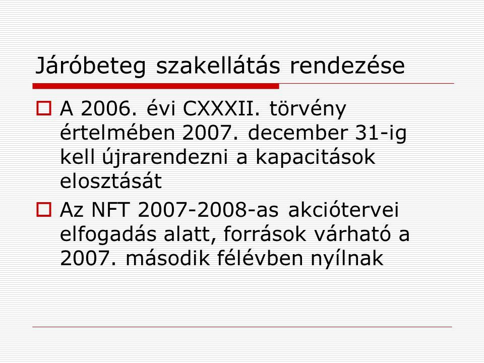 Járóbeteg szakellátás rendezése  A 2006. évi CXXXII. törvény értelmében 2007. december 31-ig kell újrarendezni a kapacitások elosztását  Az NFT 2007