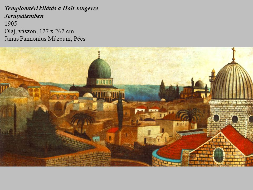 Templomtéri kilátás a Holt-tengerre Jeruzsálemben 1905 Olaj, vászon, 127 x 262 cm Janus Pannonius Múzeum, Pécs