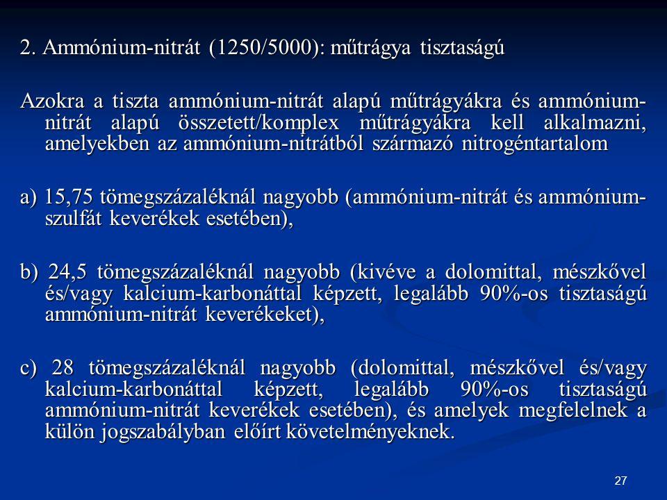 27 2. Ammónium-nitrát (1250/5000): műtrágya tisztaságú Azokra a tiszta ammónium-nitrát alapú műtrágyákra és ammónium- nitrát alapú összetett/komplex m