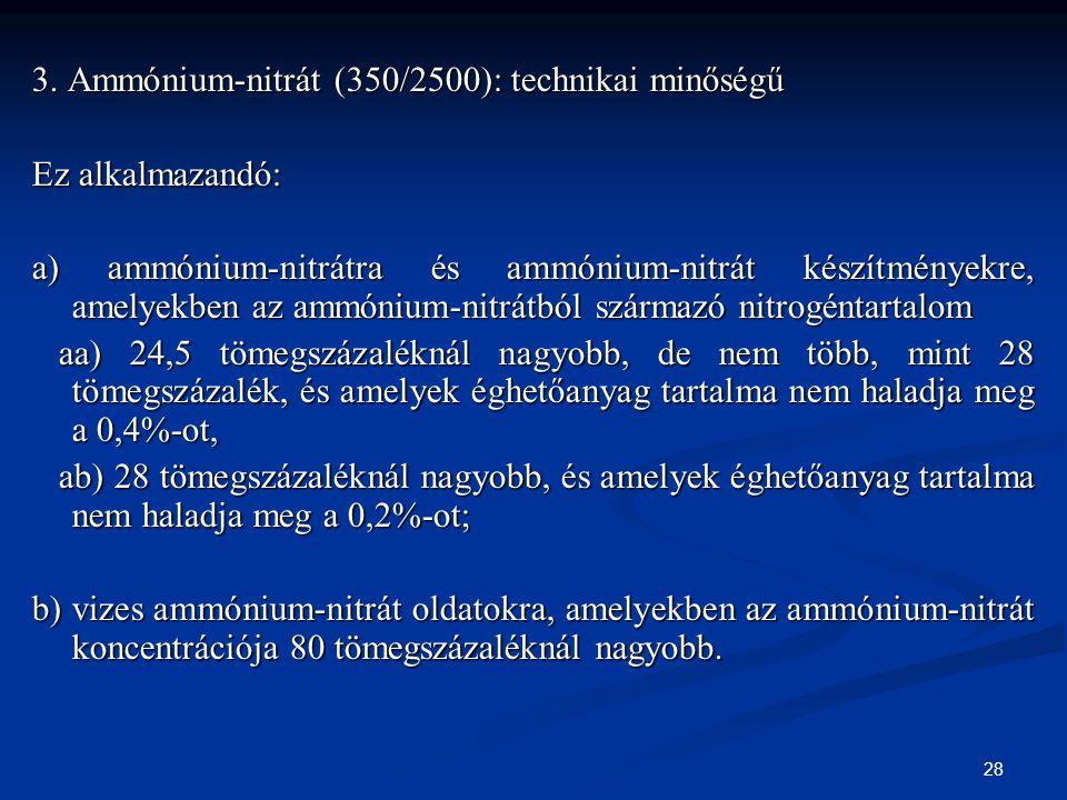 28 3. Ammónium-nitrát (350/2500): technikai minőségű Ez alkalmazandó: a) ammónium-nitrátra és ammónium-nitrát készítményekre, amelyekben az ammónium-n