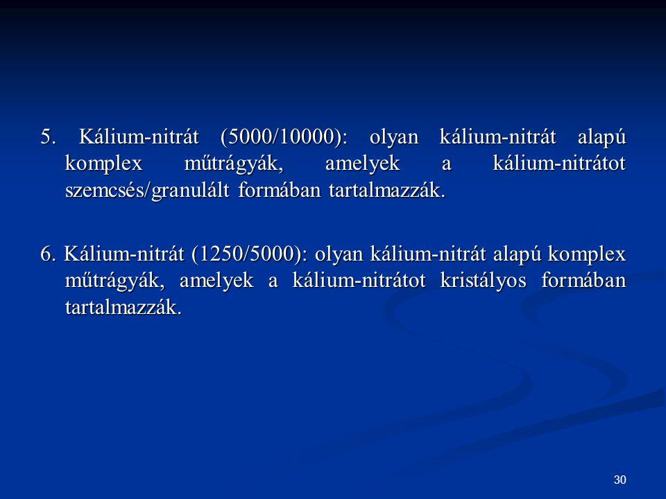 30 5. Kálium-nitrát (5000/10000): olyan kálium-nitrát alapú komplex műtrágyák, amelyek a kálium-nitrátot szemcsés/granulált formában tartalmazzák. 6.