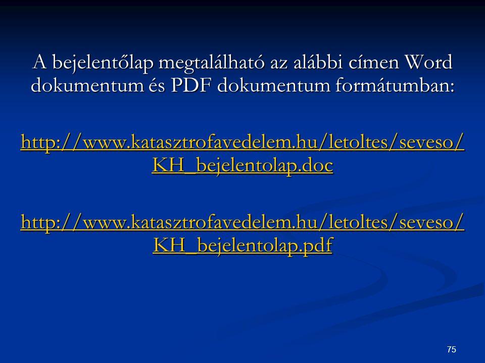 75 A bejelentőlap megtalálható az alábbi címen Word dokumentum és PDF dokumentum formátumban: http://www.katasztrofavedelem.hu/letoltes/seveso/ KH_bej