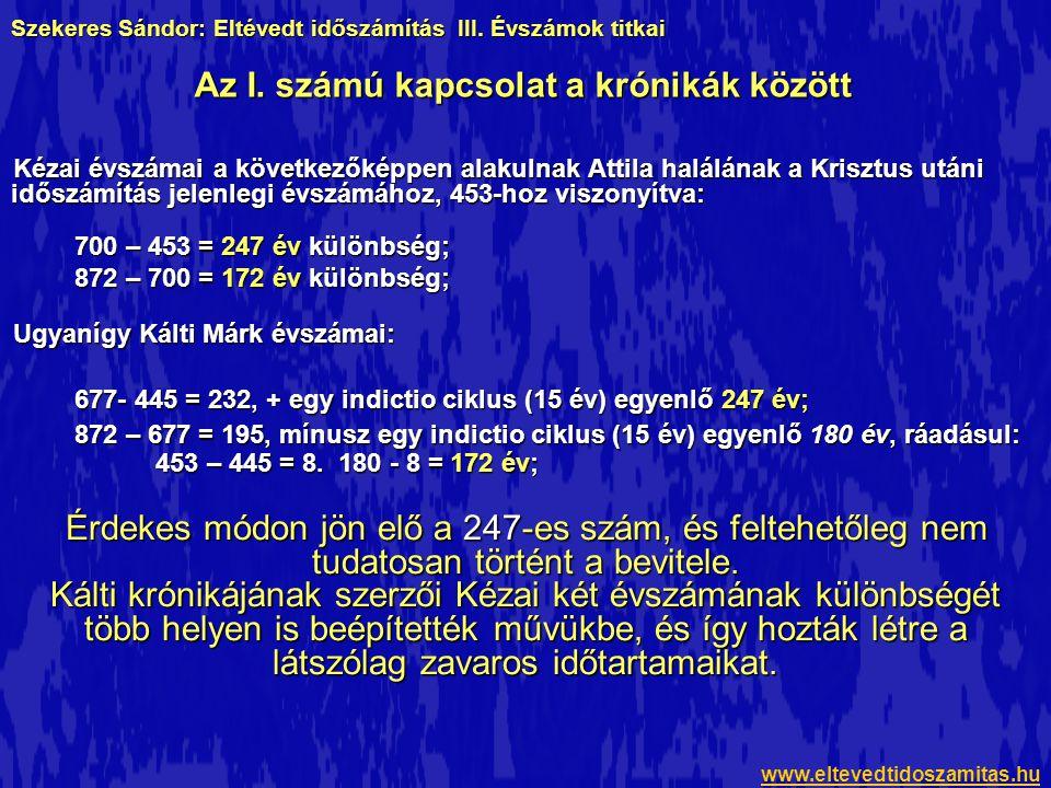 Kézai évszámai a következőképpen alakulnak Attila halálának a Krisztus utáni időszámítás jelenlegi évszámához, 453-hoz viszonyítva: 700 – 453 = 247 év különbség; 872 – 700 = 172 év különbség; Ugyanígy Kálti Márk évszámai: 677- 445 = 232, + egy indictio ciklus (15 év) egyenlő 247 év; 872 – 677 = 195, mínusz egy indictio ciklus (15 év) egyenlő 180 év, ráadásul: 453 – 445 = 8.