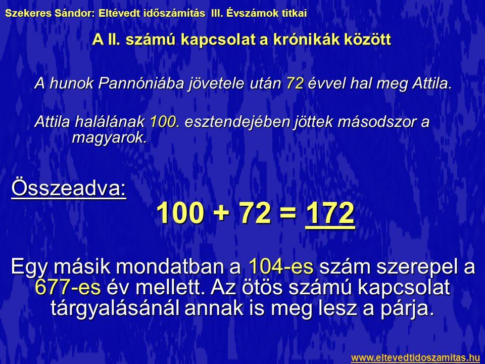 A 172-es szám újra megjelenik a Képes Krónikában Attila uralkodásáról szóló mondat évszámaiban: A cesumauri ütközettől Attila királyságáig egy év folyt el, uralkodott pedig Attila negyvenhárom esztendeig, a vezérséget bírta öt esztendeig,élt százhuszonhárom esztendeig… Összeadva: 1 + 43 + 5 + 123 = 172 Ez ugyan nem vezet el bennünket egy újabb bizonyítékhoz, csupán megerősíti, hogy ugyanazok a számok ismétlődnek a Képes Krónika oldalain, mint Kézainál.