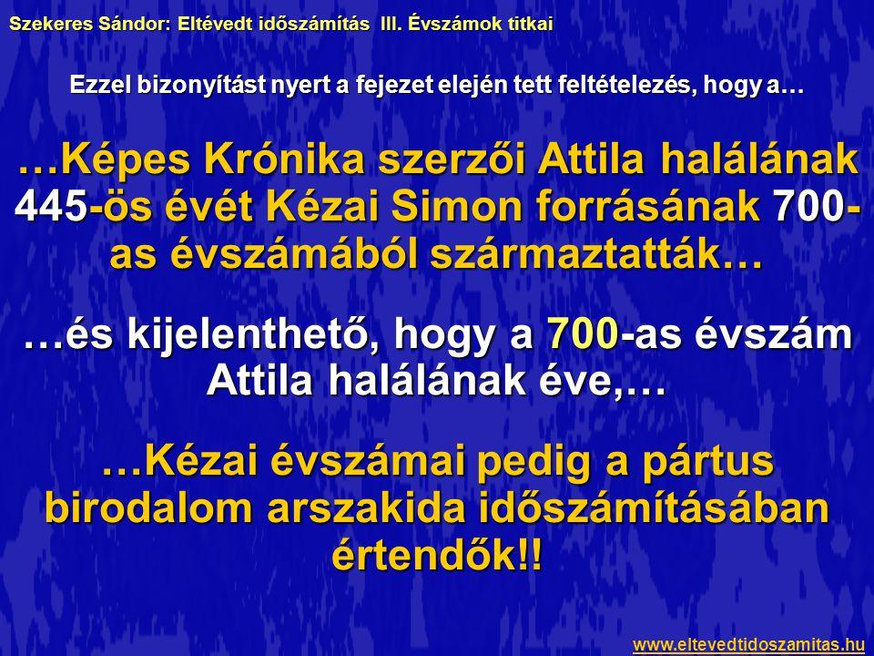 …Képes Krónika szerzői Attila halálának 445-ös évét Kézai Simon forrásának 700- as évszámából származtatták… …és kijelenthető, hogy a 700-as évszám Attila halálának éve,… …Kézai évszámai pedig a pártus birodalom arszakida időszámításában értendők!.