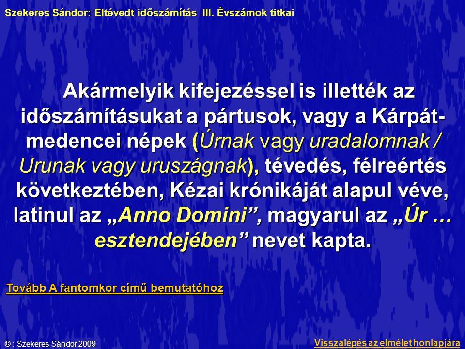 """© : Szekeres Sándor 2009 Akármelyik kifejezéssel is illették az időszámításukat a pártusok, vagy a Kárpát- medencei népek (Úrnak vagy uradalomnak / Urunak vagy uruszágnak), tévedés, félreértés következtében, Kézai krónikáját alapul véve, latinul az """"Anno Domini , magyarul az """"Úr … esztendejében nevet kapta."""