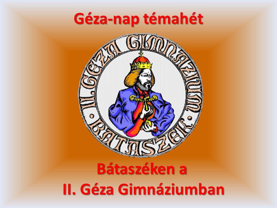Bátaszéken a II. Géza Gimnáziumban II. Géza Gimnáziumban Géza-nap témahét