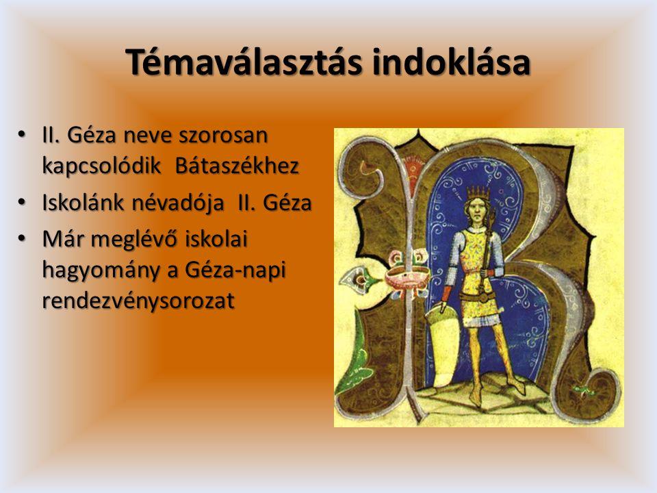 Témaválasztás indoklása • II. Géza neve szorosan kapcsolódik Bátaszékhez • Iskolánk névadója II. Géza • Már meglévő iskolai hagyomány a Géza-napi rend