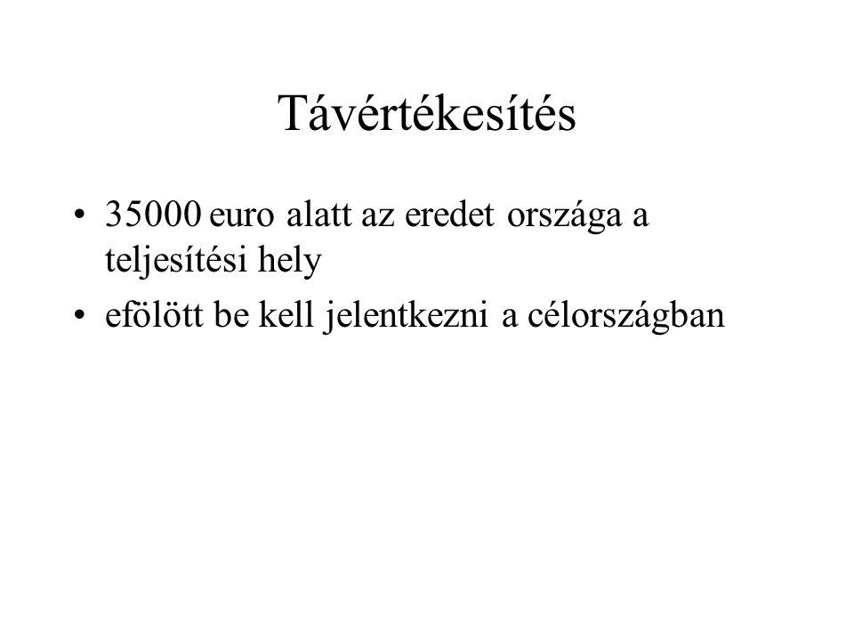 Távértékesítés •35000 euro alatt az eredet országa a teljesítési hely •efölött be kell jelentkezni a célországban