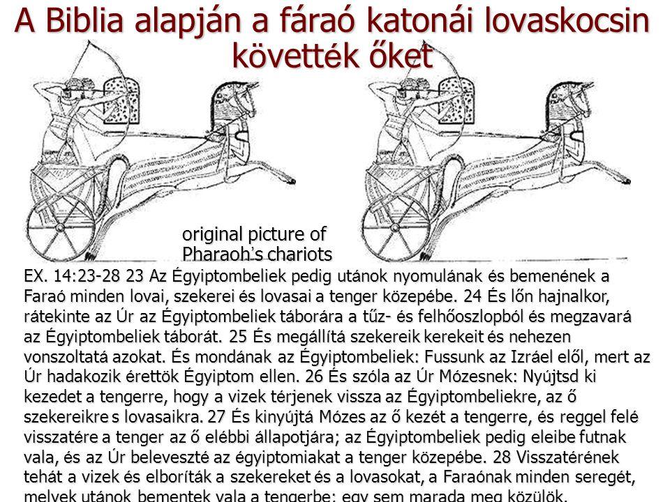 A Biblia alapján a fáraó katonái lovaskocsin k ö vett é k őket original picture of Pharaoh ' s chariots EX. 14:23-28 23 Az Égyiptombeliek pedig utánok