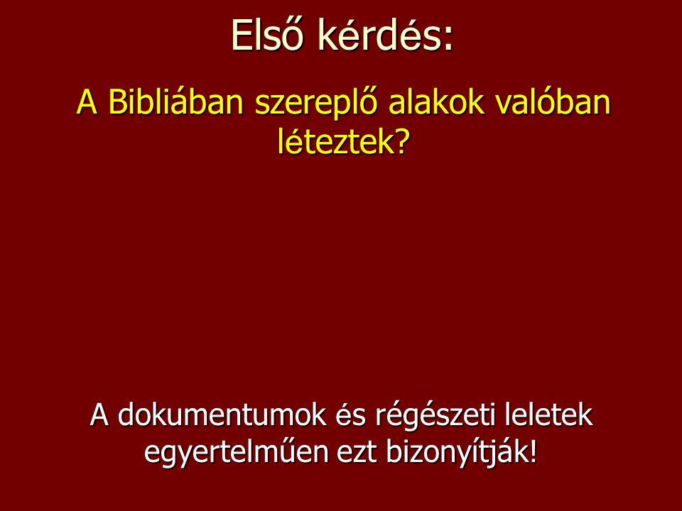 Első k é rd é s: A dokumentumok é s régészeti leletek egyertelműen ezt bizonyítják! A Bibliában szereplő alakok valóban léteztek?