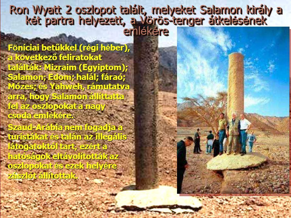 Ron Wyatt 2 oszlopot talált, melyeket Salamon király a k é t partra helyezett, a V ö r ö s-tenger átkel é s é nek eml é k é re Föníciai betűkkel (régi héber), a következő feliratokat találták: Mizraim (Egyiptom); Salamon; Edom; halál; fáraó; Mózes; és Yahweh, rámutatva arra, hogy Salamon állíttatta fel az oszlopokat a nagy csoda emlékére.