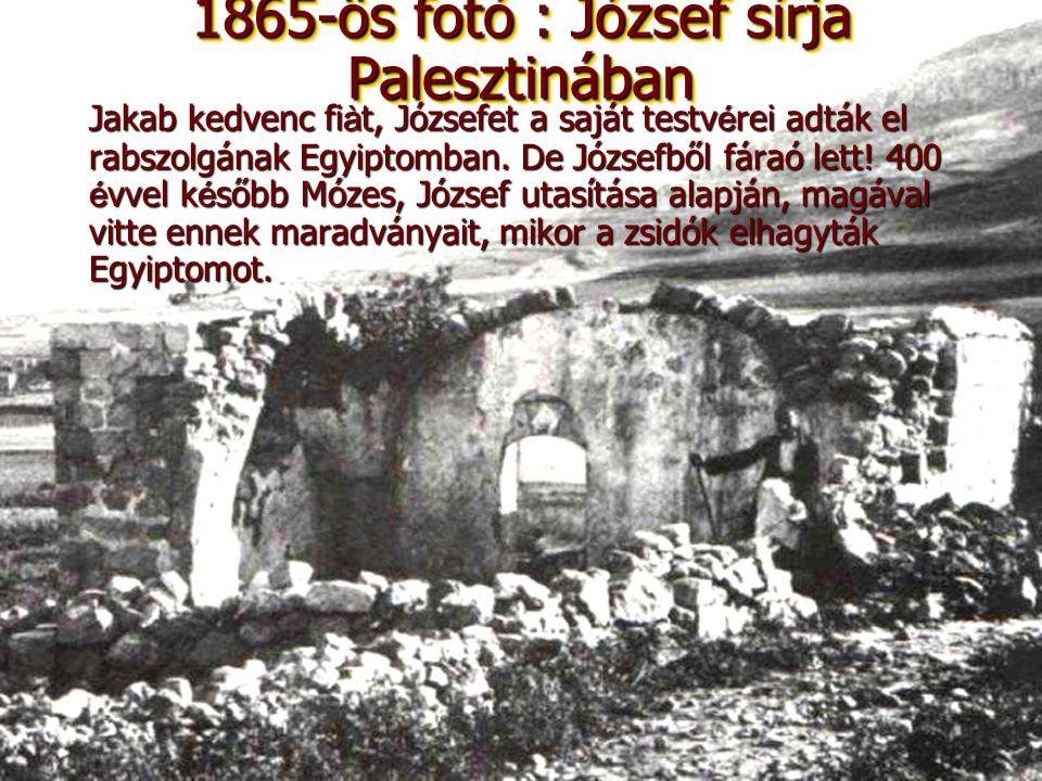 1865-ös fotó : József sírja Palesztinában Jakab kedvenc fiàt, Józsefet a saját testvérei adták el rabszolgának Egyiptomban. De Józsefből fáraó lett! 4